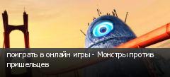поиграть в онлайн игры - Монстры против пришельцев