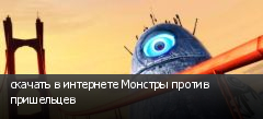 скачать в интернете Монстры против пришельцев