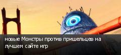 новые Монстры против пришельцев на лучшем сайте игр