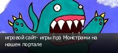 игровой сайт- игры про Монстрами на нашем портале