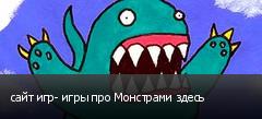 сайт игр- игры про Монстрами здесь