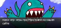 поиск игр- игры про Монстрами на нашем сайте