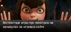 бесплатные игры про монстров на каникулах на игровом сайте