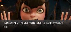 портал игр- игры монстры на каникулах у нас