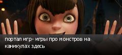 портал игр- игры про монстров на каникулах здесь