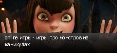 online игры - игры про монстров на каникулах