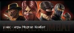 у нас - игры Мортал Комбат