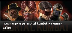 поиск игр- игры mortal kombat на нашем сайте