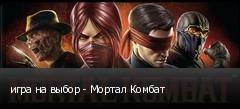 игра на выбор - Мортал Комбат