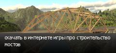 скачать в интернете игры про строительство мостов