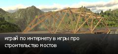 играй по интернету в игры про строительство мостов