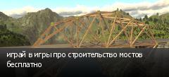 играй в игры про строительство мостов бесплатно