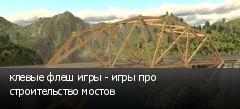 клевые флеш игры - игры про строительство мостов