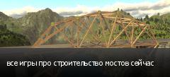 все игры про строительство мостов сейчас