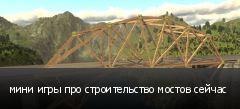 мини игры про строительство мостов сейчас