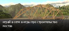 играй в сети в игры про строительство мостов