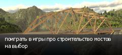поиграть в игры про строительство мостов на выбор