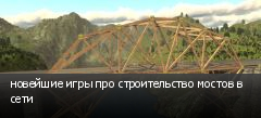 новейшие игры про строительство мостов в сети