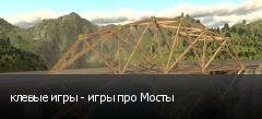 клевые игры - игры про Мосты