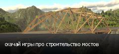 скачай игры про строительство мостов