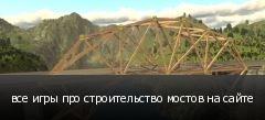 все игры про строительство мостов на сайте