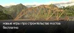новые игры про строительство мостов бесплатно