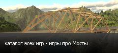 каталог всех игр - игры про Мосты