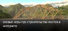 клевые игры про строительство мостов в интернете