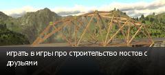 играть в игры про строительство мостов с друзьями