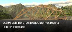 все игры про строительство мостов на нашем портале