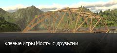 клевые игры Мосты с друзьями