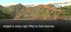 играй в игры про Мосты бесплатно