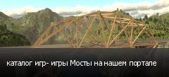 каталог игр- игры Мосты на нашем портале