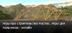 игры про строительство мостов , игры для мальчиков - онлайн