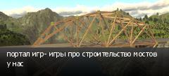 портал игр- игры про строительство мостов у нас
