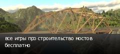 все игры про строительство мостов бесплатно