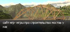 сайт игр- игры про строительство мостов у нас