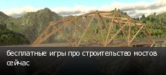 бесплатные игры про строительство мостов сейчас