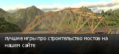 лучшие игры про строительство мостов на нашем сайте