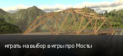 играть на выбор в игры про Мосты