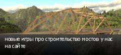 новые игры про строительство мостов у нас на сайте