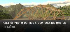 каталог игр- игры про строительство мостов на сайте