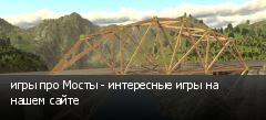 игры про Мосты - интересные игры на нашем сайте