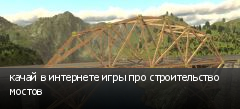 качай в интернете игры про строительство мостов