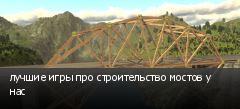 лучшие игры про строительство мостов у нас