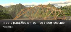 играть на выбор в игры про строительство мостов