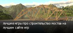 лучшие игры про строительство мостов на лучшем сайте игр
