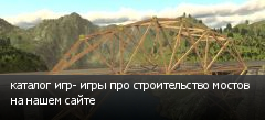 каталог игр- игры про строительство мостов на нашем сайте