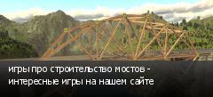 игры про строительство мостов - интересные игры на нашем сайте