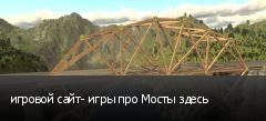 игровой сайт- игры про Мосты здесь